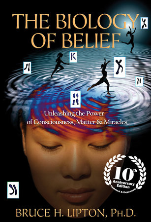 The Biology of Belief 10th Anniversary Edition by Bruce H. Lipton, Ph.D.