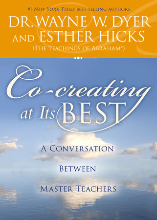 Co-creating at Its Best by Dr. Wayne W. Dyer and Esther Hicks