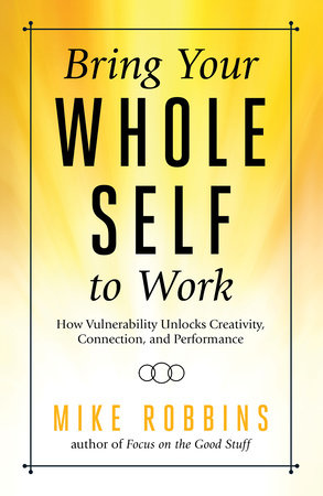 Bring Your Whole Self to Work by Mike Robbins