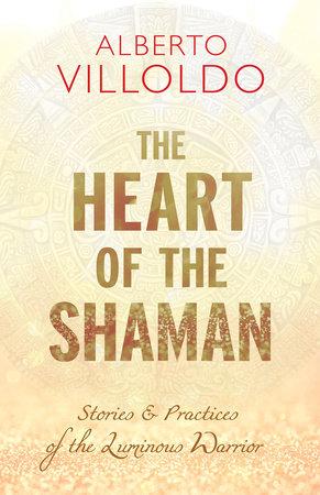 The Heart of the Shaman by Alberto Villoldo, Ph.D.
