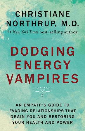 Dodging Energy Vampires by Christiane Northrup, M.D.