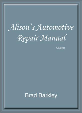 Alison's Automotive Repair Manual: A Novel by Brad Barkley