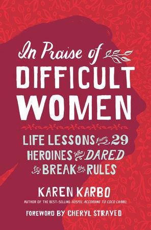 In Praise of Difficult Women by Karen Karbo