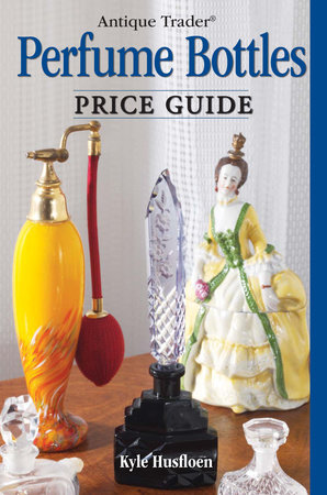 Antique Trader Perfume Bottles Price Guide by Kyle Husfloen and Penny Dolnick