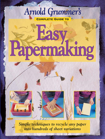 Arnold Grummer's Complete Guide to Easy Papermaking by Arnold Grummer