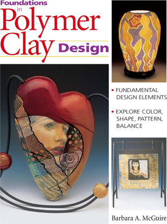 Foundations in Polymer Clay Design by Barbara McGuire and Barbara A. Mcguire