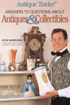 Antique Trader Answers to Questions About Antiques & Collectibles by Kyle Husfloen