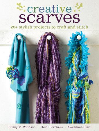 Creative Scarves by Tiffany M. Windsor, Heidi Borchers and Savannah Starr