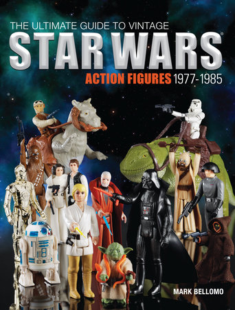 The Ultimate Guide to Vintage Star Wars Action Figures, 1977-1985 by Mark Bellomo