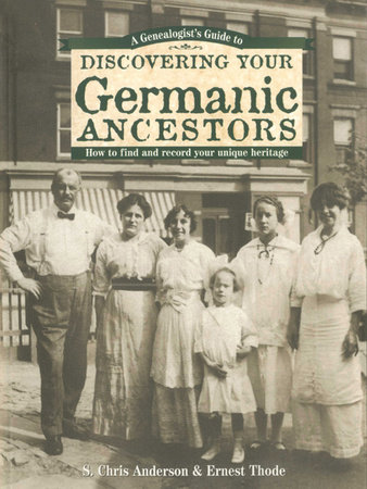 A Genealogist's Guide to Discovering Your Germanic Ancestors by S. Chris Anderson and Ernest Thode