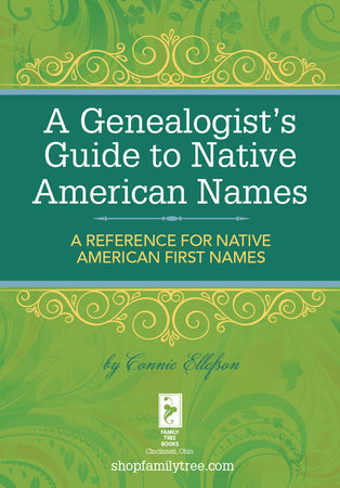 A Genealogist's Guide to Native American Names by Connie Ellefson