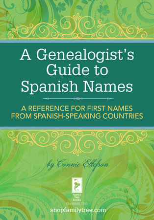 A Genealogist's Guide to Spanish Names by Connie Ellefson