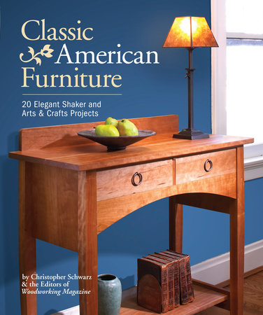 Classic American Furniture by Christopher Schwarz and Woodworking Magazine Editors