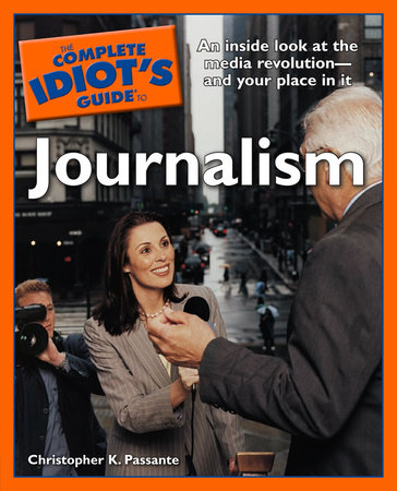The Complete Idiot's Guide to Journalism by Christopher K. Passante
