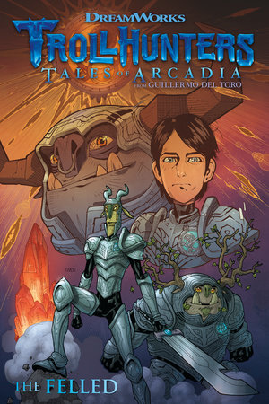 Trollhunters: Tales of Arcadia--The Felled by Guillermo del Toro and Richard Hamilton