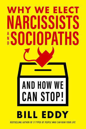 Why We Elect Narcissists and Sociopaths—and How We Can Stop by Bill Eddy