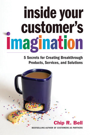 Inside Your Customer's Imagination by Chip R. Bell