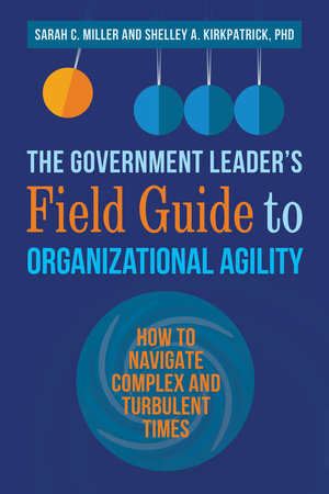 The Government Leader's Field Guide to Organizational Agility by Sarah C. Miller and Shelley A. Kirkpatrick, PhD