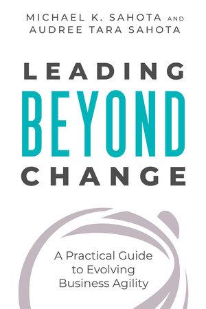 Leading Beyond Change by Michael K. Sahota and Audree Tara Sahota