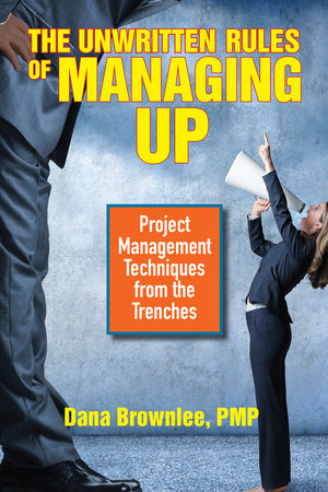 The Unwritten Rules of Managing Up by Dana Brownlee, PMP