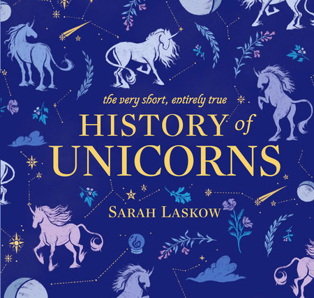The Very Short, Entirely True History of Unicorns by Sarah Laskow