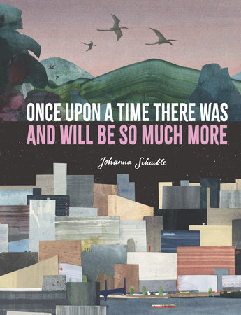 Once Upon a Time There Was and Will Be So Much More by Johanna Schaible
