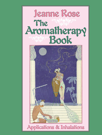 The Aromatherapy Book by Jeanne Rose