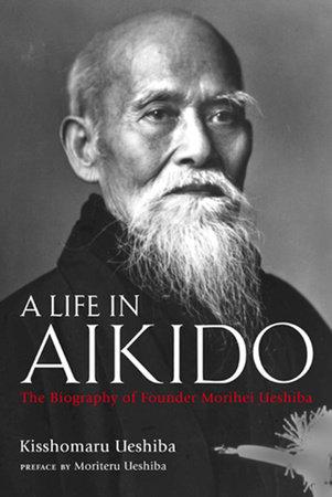 A Life in Aikido by Kisshomaru Ueshiba