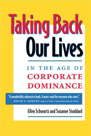 Taking Back Our Lives in the Age of Corporate Dominance by Ellen Schwartz and Suzanne Stoddard