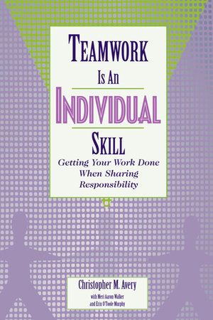 Teamwork Is an Individual Skill by Christopher M. Avery, Meri Aaron Walker and Erin O'Toole Murphy