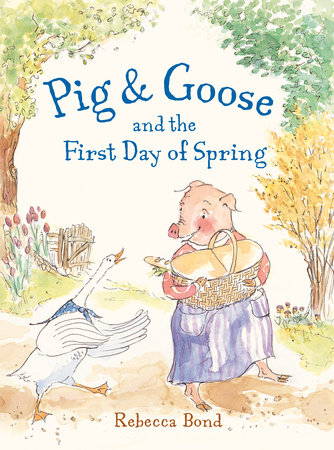 Pig & Goose and the First Day of Spring by Rebecca Bond