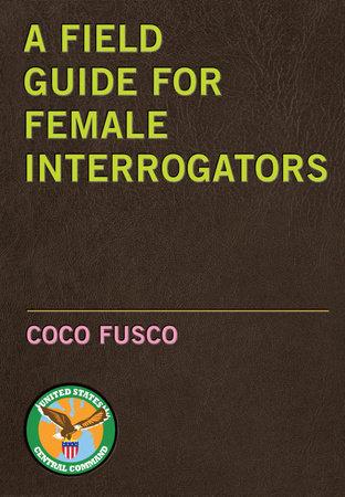 A Field Guide for Female Interrogators by Coco Fusco