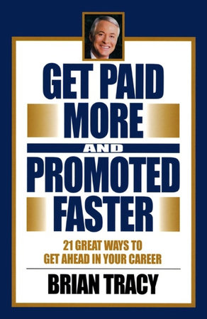 Get Paid More and Promoted Faster by Brian Tracy