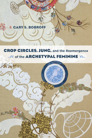 Crop Circles, Jung, and the Reemergence of the Archetypal Feminine by Gary S. Bobroff