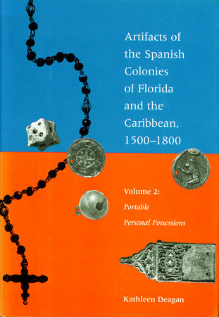 Artifacts of the Spanish Colonies of Florida and the Caribbean, 1500-1800 by Kathleen Deagan