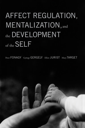 Affect Regulation, Mentalization, and the Development of the Self by Peter Fonagy, Gyorgy Gergely, Elliot L. Jurist and Mary Target