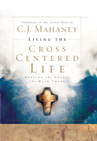 Living the Cross Centered Life by C.J. Mahaney