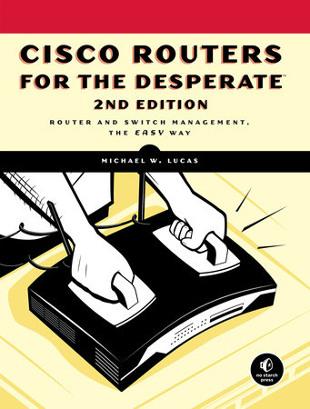 Cisco Routers for the Desperate, 2nd Edition by Michael W. Lucas