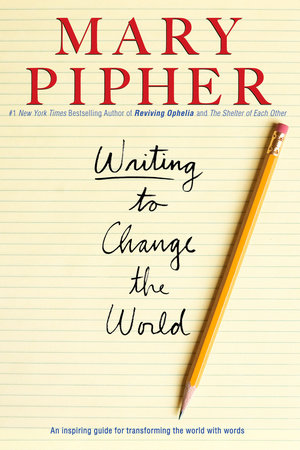 Writing to Change the World by Mary Pipher, PhD