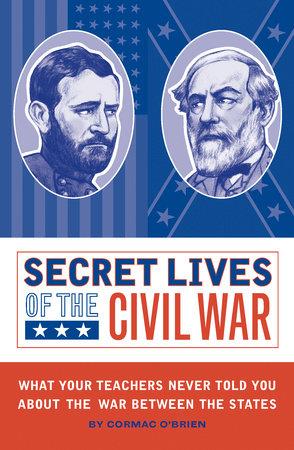 Secret Lives of the Civil War by Cormac O'Brien; illustrated by Monika Suteski