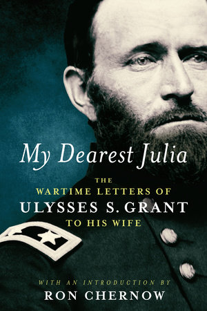 My Dearest Julia: The Wartime Letters of Ulysses S. Grant to His Wife by Ulysses S. Grant