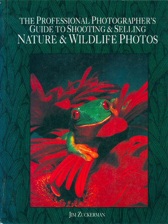 The Professional Photographer's Guide to Shooting & Selling Nature & Wildlife Ph otos by Jim Zuckerman