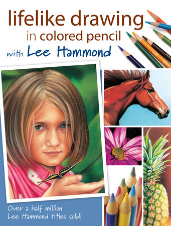 Lifelike Drawing In Colored Pencil With Lee Hammond by Lee Hammond