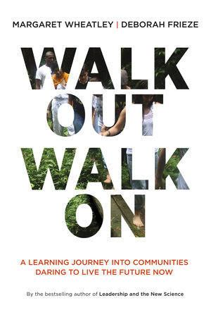 Walk Out Walk On by Margaret J. Wheatley and Deborah Frieze