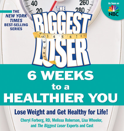 The Biggest Loser: 6 Weeks to a Healthier You by Cheryl Forberg, Melissa Roberson, Lisa Wheeler and Biggest Loser Experts and Cast