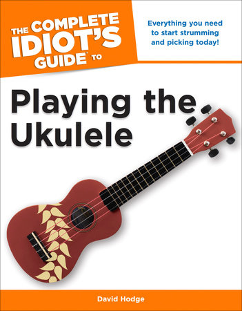 The Complete Idiot's Guide to Playing the Ukulele by David Hodge