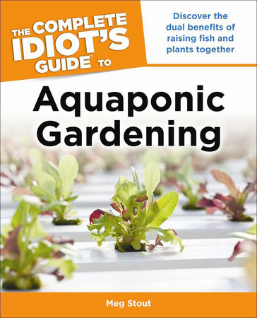 Aquaponic Gardening: Discover the Dual Benefits of Raising Fish and Plants Together (Idiot's Guides) by Meg Stout