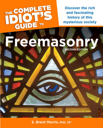 The Complete Idiot s Guide to Freemasonry, 2nd Edition by S. Brent Morris, Ph.D.