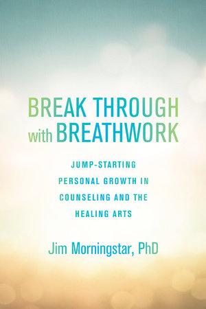Break Through with Breathwork by Jim Morningstar, Ph.D.