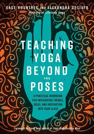 Teaching Yoga Beyond the Poses by Sage Rountree and Alexandra DeSiato